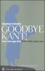Goodbye Kant! Cosa resta oggi della Critica della ragion pura