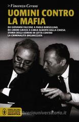 Uomini contro la mafia. Da Giovanni Falcone a Paolo Borsellino, da Libero Grassi a Carlo Alberto Dalla Chiesa: storia degli uomini in lotta contro la criminalit...