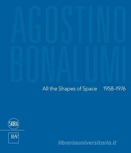 Agostino Bonalumi. All the shapes of space 1958-1976. Ediz italiana e inglese. Ediz. bilingue